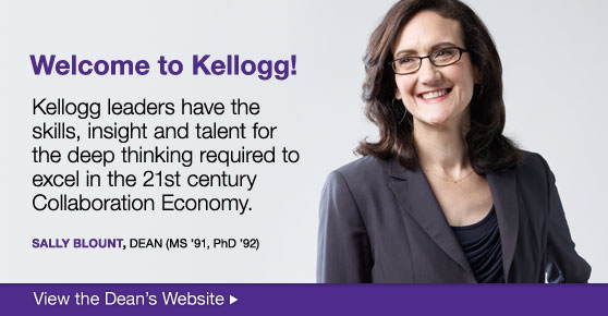 Welcome to Kellogg! Kellogg leaders have the skills, insight, and talent for the deep thinking required to excel in the 21st century Collaboration Economy. Sally Blount, DEAN (MS '91, PhD '92)