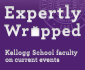 Expertly Wrapped: Kellogg Faculty on Current Events